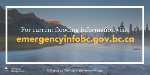 For current flooding information visit EmergencyInfoBC